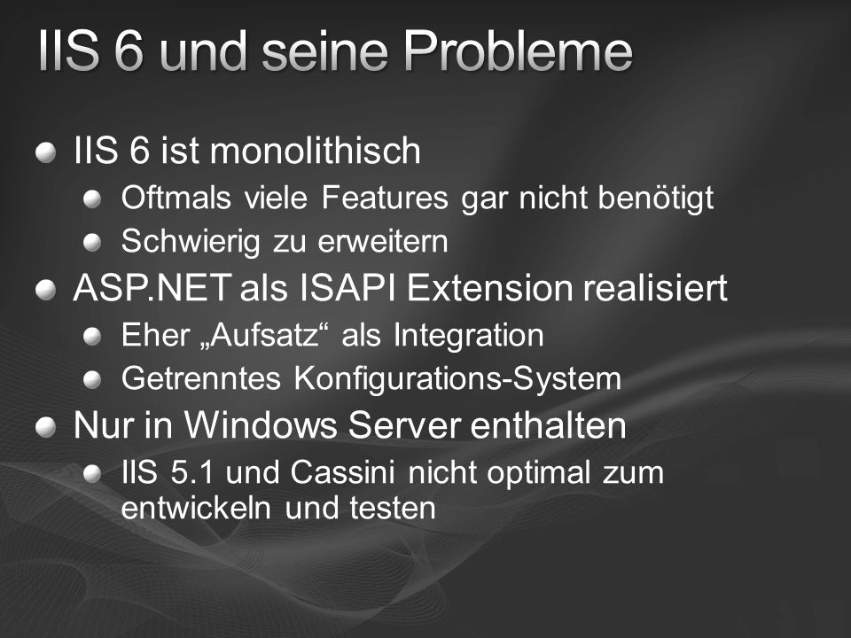 """IIS 6 ist monolithisch Oftmals viele Features gar nicht benötigt Schwierig zu erweitern ASP.NET als ISAPI Extension realisiert Eher """"Aufsatz als Integration Getrenntes Konfigurations-System Nur in Windows Server enthalten IIS 5.1 und Cassini nicht optimal zum entwickeln und testen"""