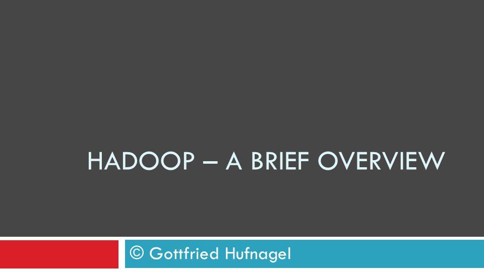 HADOOP – A BRIEF OVERVIEW © Gottfried Hufnagel