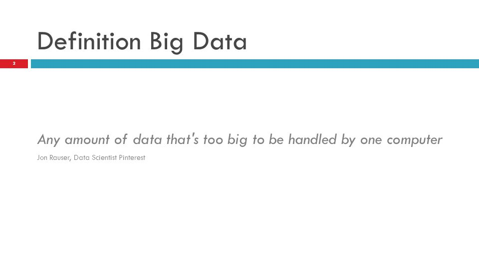 Definition Big Data Any amount of data that's too big to be handled by one computer Jon Rauser, Data Scientist Pinterest 2