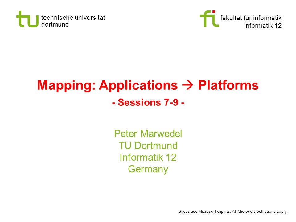 fakultät für informatik informatik 12 technische universität dortmund Mapping: Applications  Platforms - Sessions 7-9 - Peter Marwedel TU Dortmund Informatik 12 Germany Slides use Microsoft cliparts.