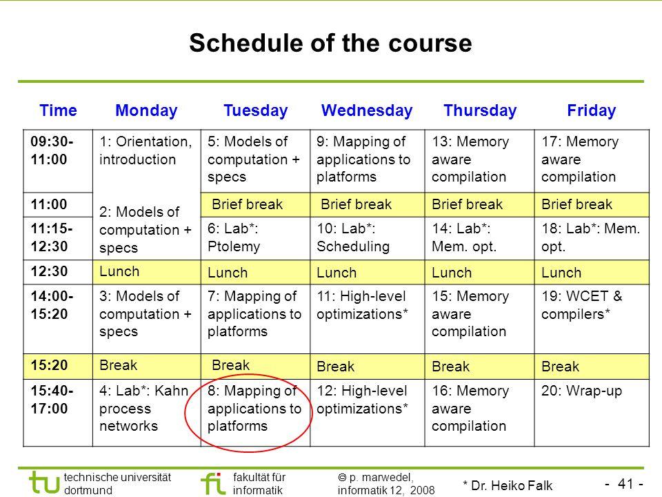 - 41 - technische universität dortmund fakultät für informatik  p. marwedel, informatik 12, 2008 TU Dortmund Schedule of the course TimeMondayTuesday
