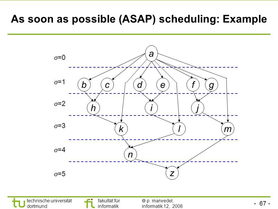 - 67 - technische universität dortmund fakultät für informatik  p. marwedel, informatik 12, 2008 TU Dortmund As soon as possible (ASAP) scheduling: E