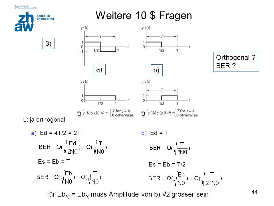 44 a) Ed = 4T/2 = 2T Es = Eb = T b) Ed = T Es = Eb = T/2 für Eb a) = Eb b) muss Amplitude von b)  2 grösser sein Orthogonal ? BER ? Weitere 10 $ Frag