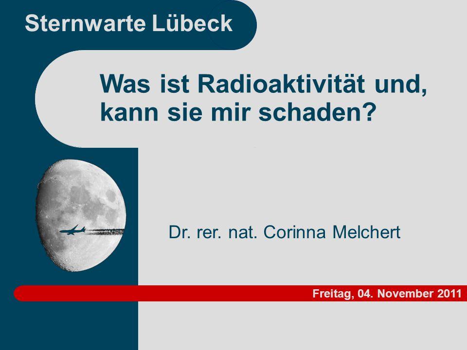 Sternwarte Lübeck Dr. rer. nat. Corinna Melchert Was ist Radioaktivität und, kann sie mir schaden? Freitag, 04. November 2011