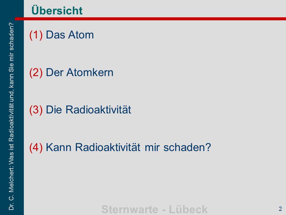Dr. C. Melchert: Was ist Radioaktivität und, kann Sie mir schaden? Sternwarte - Lübeck 2 Übersicht (1)Das Atom (2)Der Atomkern (3)Die Radioaktivität (