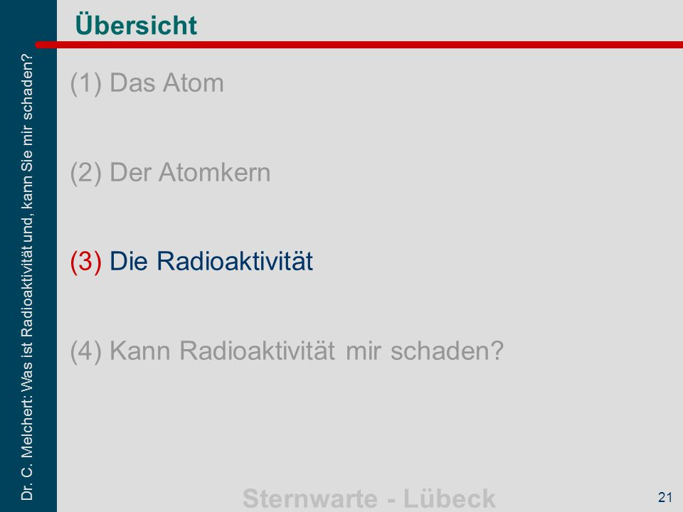 Dr. C. Melchert: Was ist Radioaktivität und, kann Sie mir schaden? Sternwarte - Lübeck 21 Übersicht (1)Das Atom (2)Der Atomkern (3)Die Radioaktivität