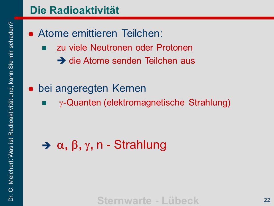 Dr. C. Melchert: Was ist Radioaktivität und, kann Sie mir schaden? Sternwarte - Lübeck 22 Die Radioaktivität Atome emittieren Teilchen: zu viele Neutr