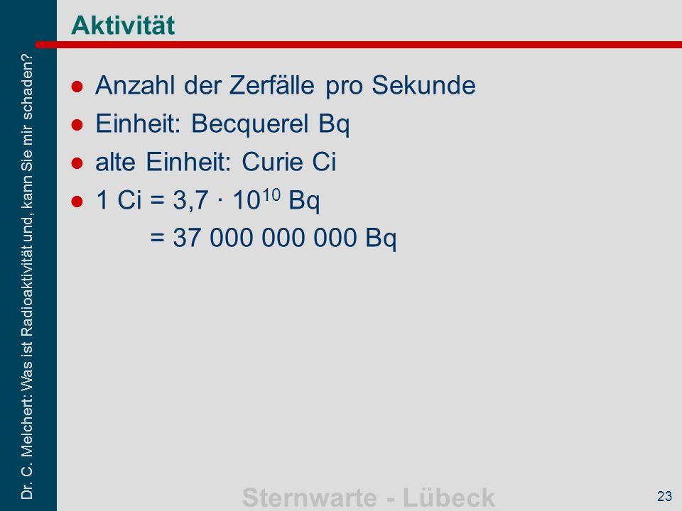 Dr. C. Melchert: Was ist Radioaktivität und, kann Sie mir schaden? Sternwarte - Lübeck 23 Aktivität Anzahl der Zerfälle pro Sekunde Einheit: Becquerel