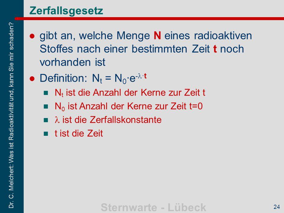 Dr. C. Melchert: Was ist Radioaktivität und, kann Sie mir schaden? Sternwarte - Lübeck 24 Zerfallsgesetz gibt an, welche Menge N eines radioaktiven St