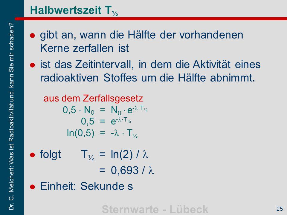 Dr. C. Melchert: Was ist Radioaktivität und, kann Sie mir schaden? Sternwarte - Lübeck 25 Halbwertszeit T ½ gibt an, wann die Hälfte der vorhandenen K