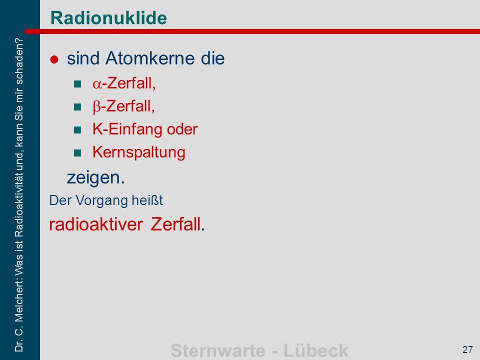 Dr. C. Melchert: Was ist Radioaktivität und, kann Sie mir schaden? Sternwarte - Lübeck 27 Radionuklide sind Atomkerne die  -Zerfall,  -Zerfall, K-Ei