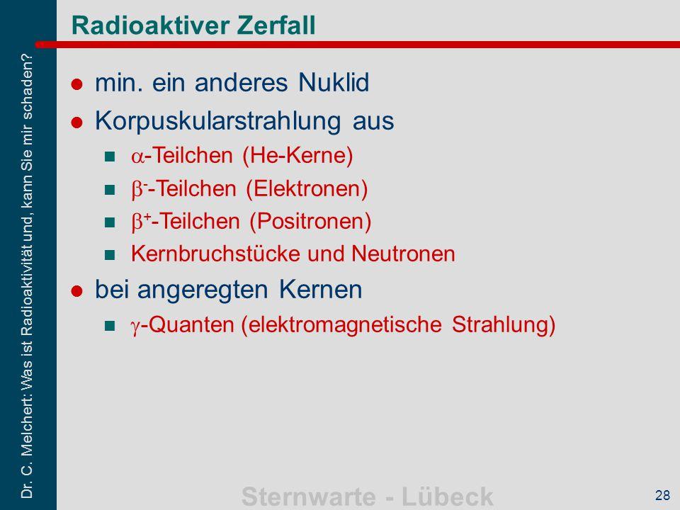 Dr. C. Melchert: Was ist Radioaktivität und, kann Sie mir schaden? Sternwarte - Lübeck 28 Radioaktiver Zerfall min. ein anderes Nuklid Korpuskularstra