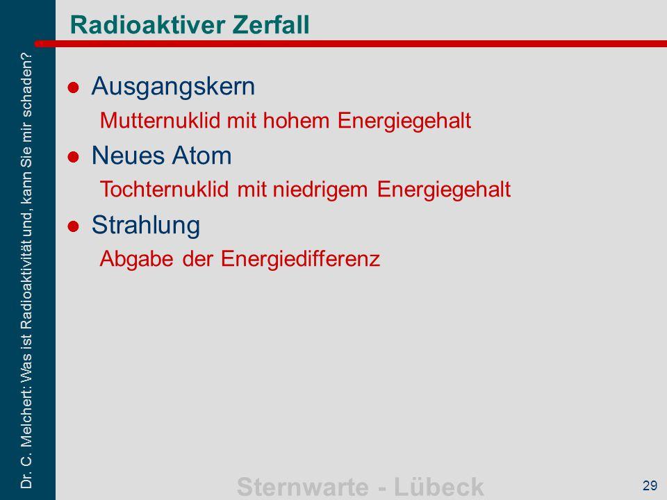 Dr. C. Melchert: Was ist Radioaktivität und, kann Sie mir schaden? Sternwarte - Lübeck 29 Radioaktiver Zerfall Ausgangskern Mutternuklid mit hohem Ene