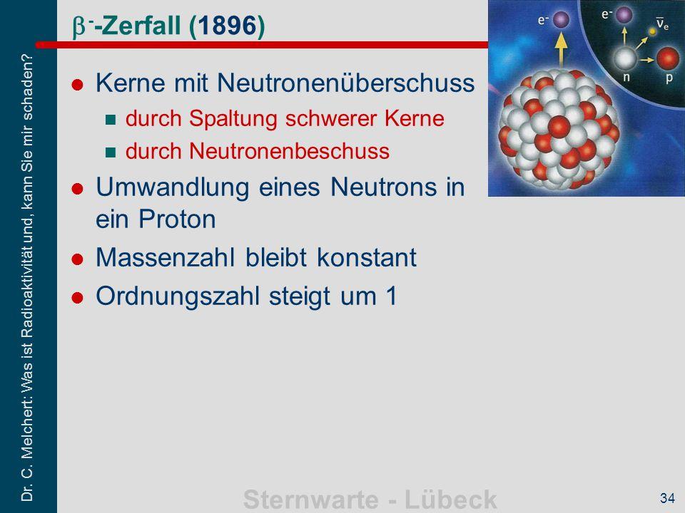 Dr. C. Melchert: Was ist Radioaktivität und, kann Sie mir schaden? Sternwarte - Lübeck 34  - -Zerfall (1896) Kerne mit Neutronenüberschuss durch Spal