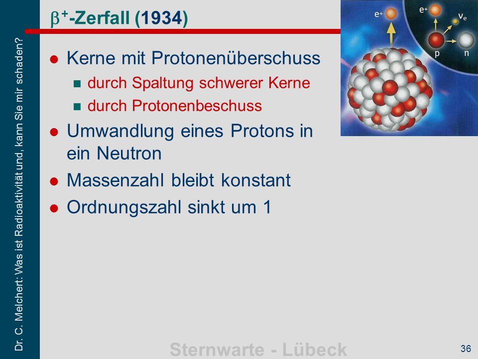 Dr. C. Melchert: Was ist Radioaktivität und, kann Sie mir schaden? Sternwarte - Lübeck 36  + -Zerfall (1934) Kerne mit Protonenüberschuss durch Spalt