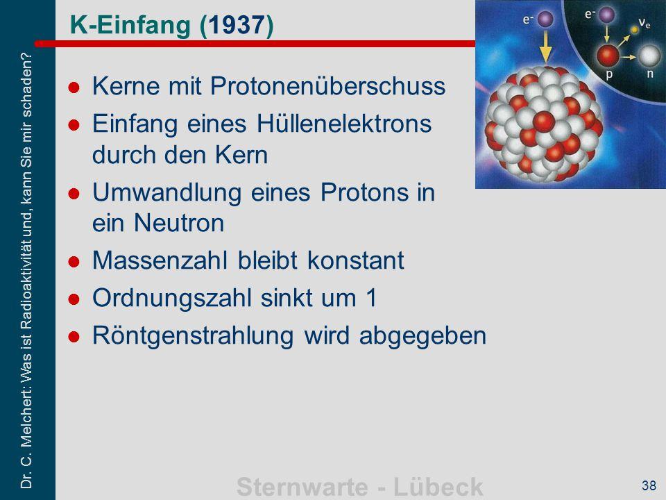 Dr. C. Melchert: Was ist Radioaktivität und, kann Sie mir schaden? Sternwarte - Lübeck 38 K-Einfang (1937) Kerne mit Protonenüberschuss Einfang eines