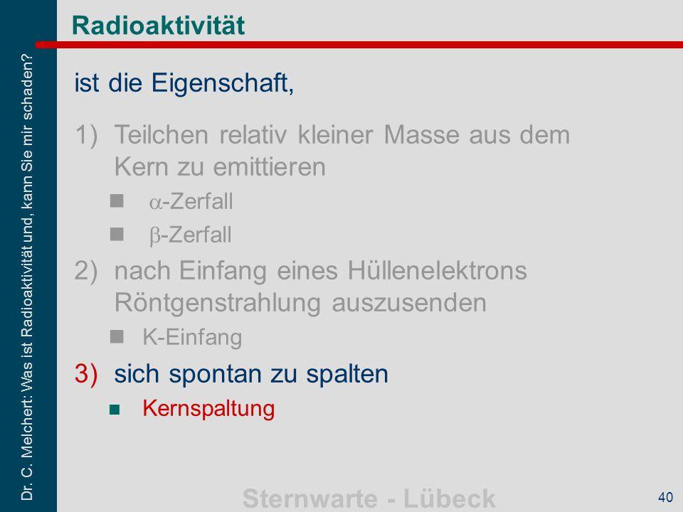 Dr. C. Melchert: Was ist Radioaktivität und, kann Sie mir schaden? Sternwarte - Lübeck 40 Radioaktivität ist die Eigenschaft, 1)Teilchen relativ klein