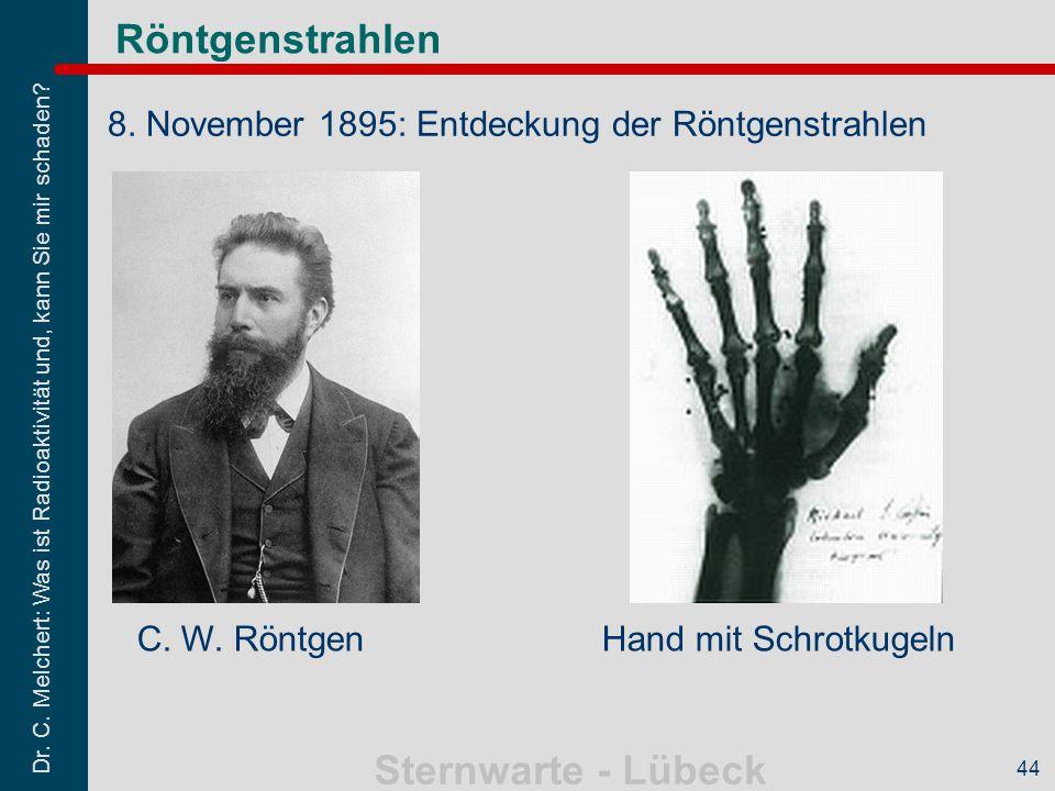 Dr. C. Melchert: Was ist Radioaktivität und, kann Sie mir schaden? Sternwarte - Lübeck 44 Röntgenstrahlen 8. November 1895: Entdeckung der Röntgenstra