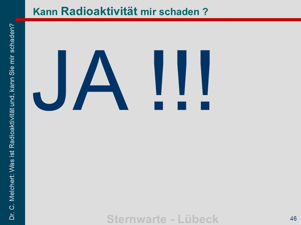 Dr. C. Melchert: Was ist Radioaktivität und, kann Sie mir schaden? Sternwarte - Lübeck 46 Kann Radioaktivität mir schaden ? JA !!!