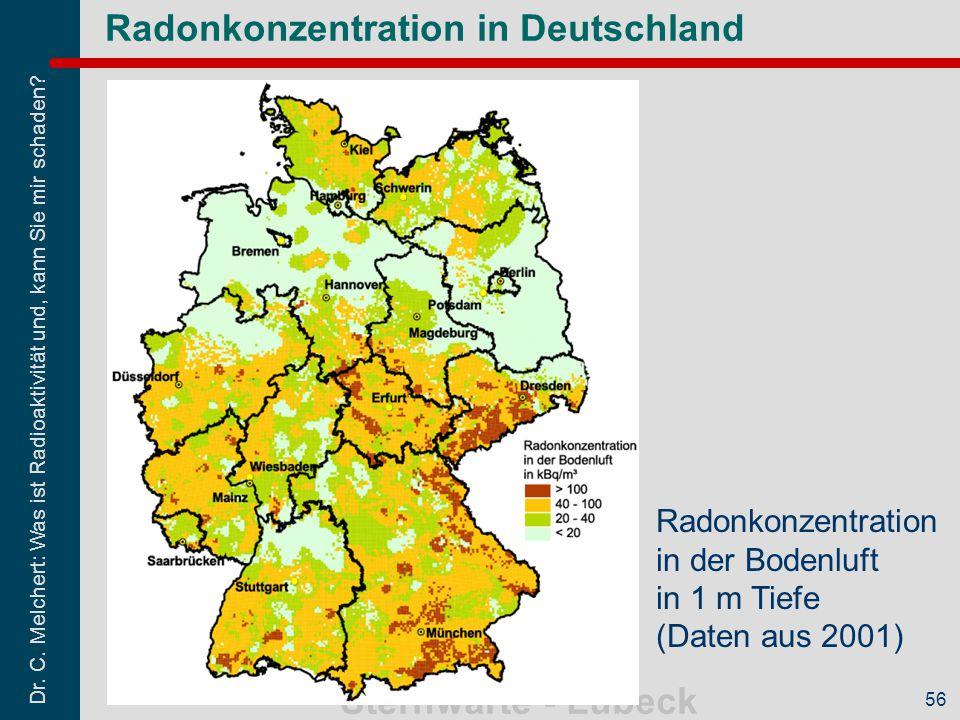 Dr. C. Melchert: Was ist Radioaktivität und, kann Sie mir schaden? Sternwarte - Lübeck 56 Radonkonzentration in Deutschland Radonkonzentration in der