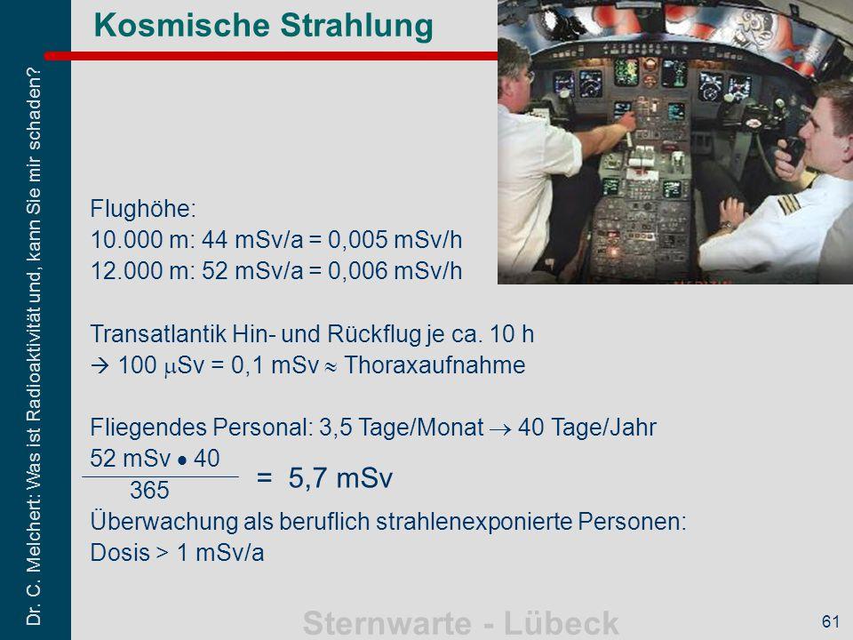 Dr. C. Melchert: Was ist Radioaktivität und, kann Sie mir schaden? Sternwarte - Lübeck 61 Kosmische Strahlung = 5,7 mSv Flughöhe: 10.000 m: 44 mSv/a =