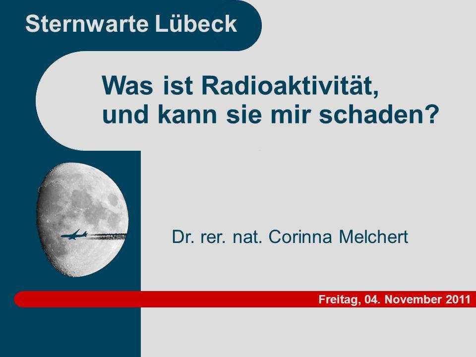 Sternwarte Lübeck Dr. rer. nat. Corinna Melchert Was ist Radioaktivität, und kann sie mir schaden? Freitag, 04. November 2011