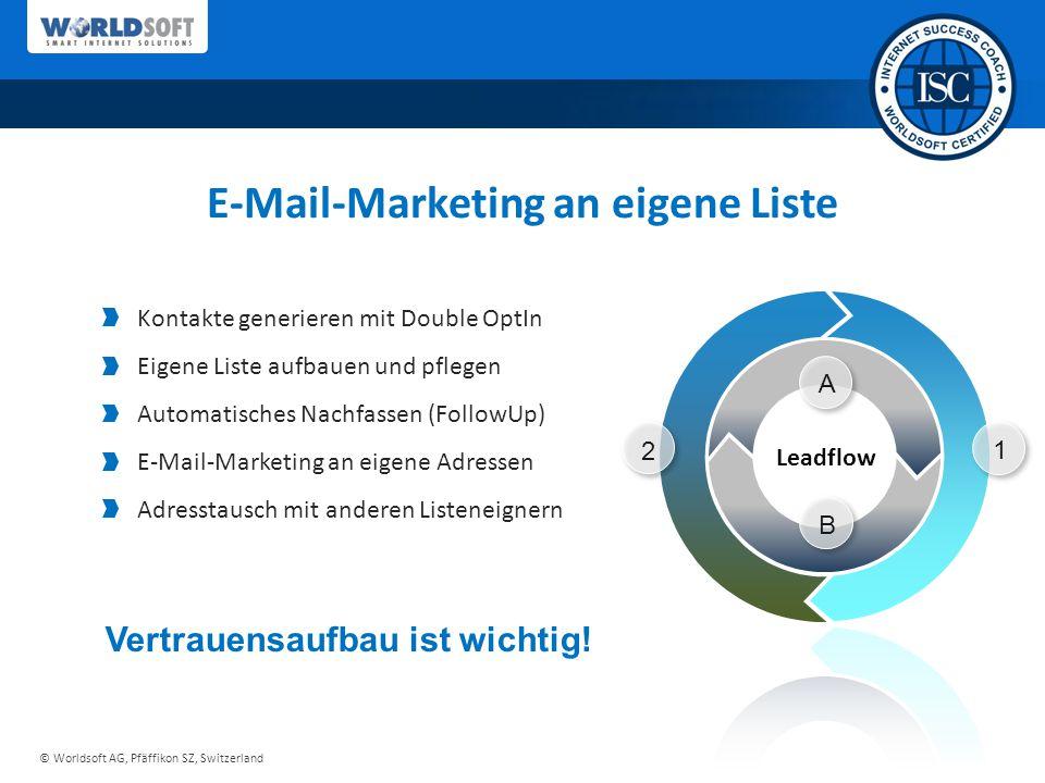 © Worldsoft AG, Pfäffikon SZ, Switzerland 1 2 A B E-Mail-Marketing an eigene Liste Kontakte generieren mit Double OptIn Eigene Liste aufbauen und pflegen Automatisches Nachfassen (FollowUp) E-Mail-Marketing an eigene Adressen Adresstausch mit anderen Listeneignern Vertrauensaufbau ist wichtig!