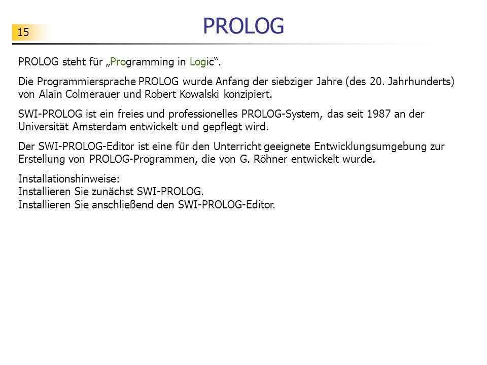 """15 PROLOG PROLOG steht für """"Programming in Logic"""". Die Programmiersprache PROLOG wurde Anfang der siebziger Jahre (des 20. Jahrhunderts) von Alain Col"""