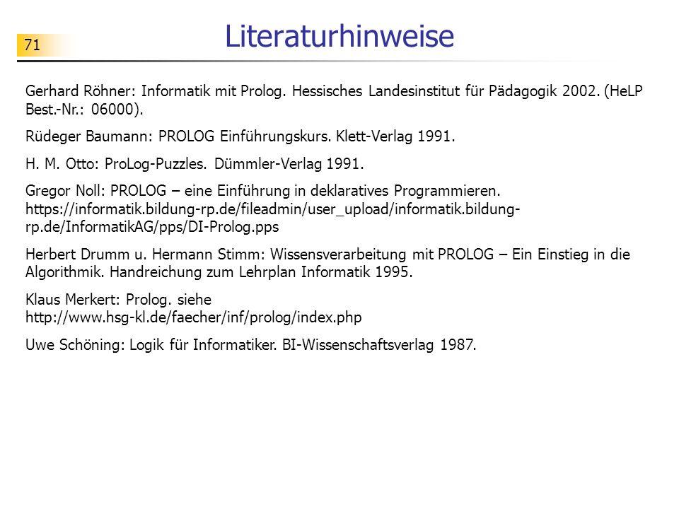 71 Literaturhinweise Gerhard Röhner: Informatik mit Prolog. Hessisches Landesinstitut für Pädagogik 2002. (HeLP Best.-Nr.: 06000). Rüdeger Baumann: PR