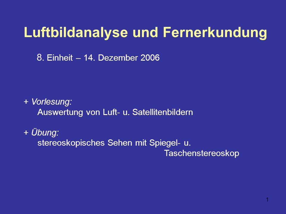 1 Luftbildanalyse und Fernerkundung 8. Einheit – 14. Dezember 2006 + Vorlesung: Auswertung von Luft- u. Satellitenbildern + Übung: stereoskopisches Se