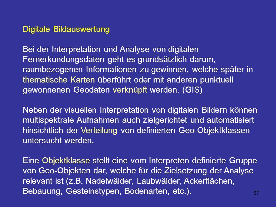 37 Digitale Bildauswertung Bei der Interpretation und Analyse von digitalen Fernerkundungsdaten geht es grundsätzlich darum, raumbezogenen Information
