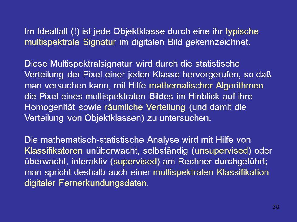 38 Im Idealfall (!) ist jede Objektklasse durch eine ihr typische multispektrale Signatur im digitalen Bild gekennzeichnet. Diese Multispektralsignatu