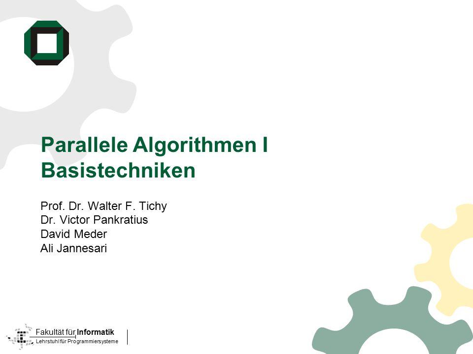 Lehrstuhl für Programmiersysteme Fakultät für Informatik Parallele Algorithmen I Basistechniken Prof. Dr. Walter F. Tichy Dr. Victor Pankratius David