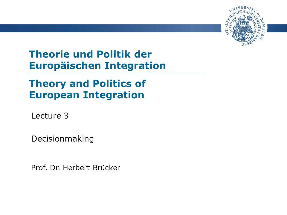 Theorie und Politik der Europäischen Integration Prof. Dr. Herbert Brücker Lecture 3 Decisionmaking Theory and Politics of European Integration