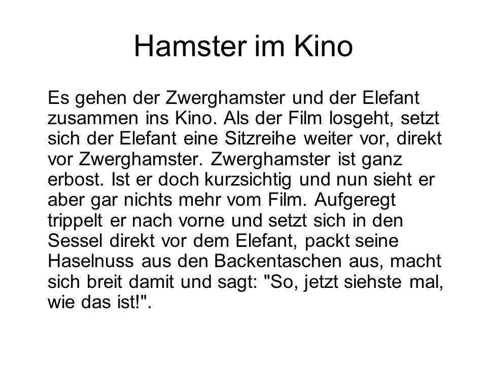 Hamster im Kino Es gehen der Zwerghamster und der Elefant zusammen ins Kino. Als der Film losgeht, setzt sich der Elefant eine Sitzreihe weiter vor, d