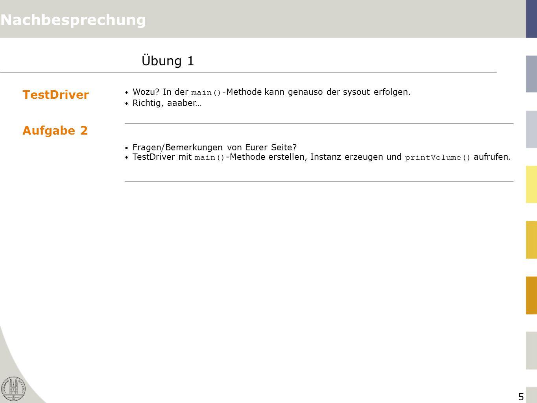 5 Übung 1 TestDriver Wozu? In der main() -Methode kann genauso der sysout erfolgen. Richtig, aaaber… Aufgabe 2 Fragen/Bemerkungen von Eurer Seite? Tes