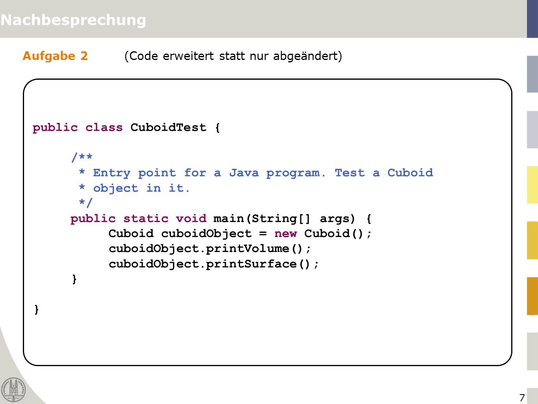 7 Aufgabe 2(Code erweitert statt nur abgeändert) Nachbesprechung public class CuboidTest { /** * Entry point for a Java program. Test a Cuboid * objec