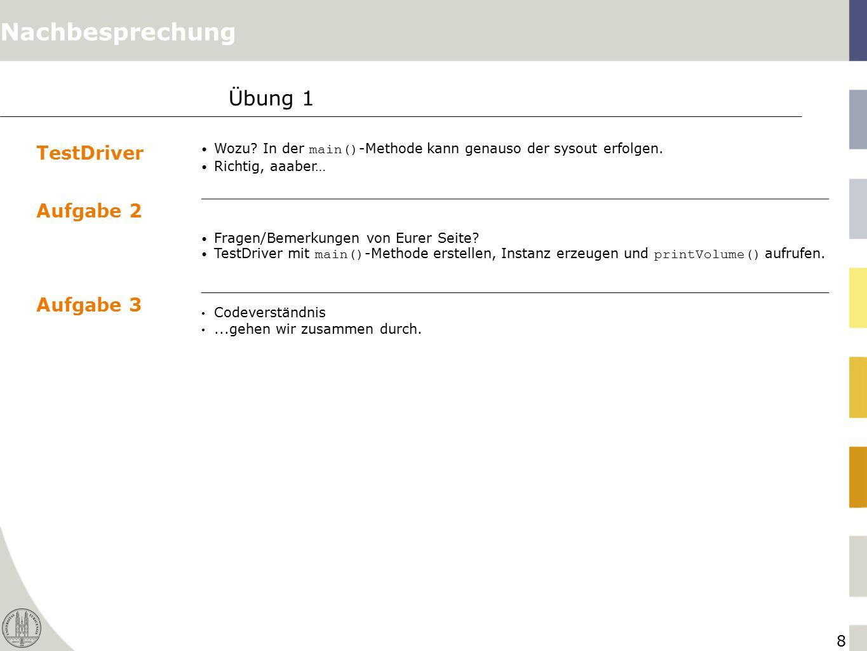 8 Übung 1 TestDriver Wozu? In der main() -Methode kann genauso der sysout erfolgen. Richtig, aaaber… Aufgabe 2 Fragen/Bemerkungen von Eurer Seite? Tes