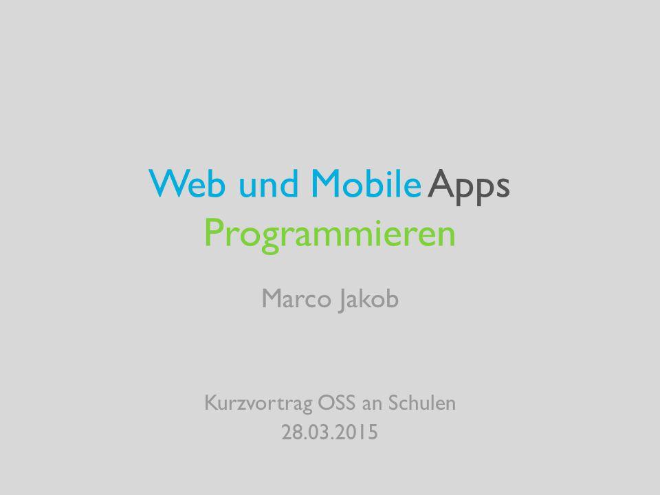 Web und Mobile Apps Programmieren Marco Jakob Kurzvortrag OSS an Schulen 28.03.2015