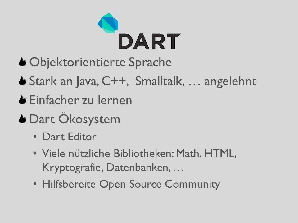 Objektorientierte Sprache Stark an Java, C++, Smalltalk, … angelehnt Einfacher zu lernen Dart Ökosystem Dart Editor Viele nützliche Bibliotheken: Math, HTML, Kryptografie, Datenbanken, … Hilfsbereite Open Source Community