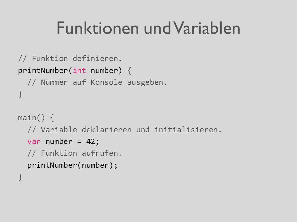 Funktionen und Variablen // Funktion definieren. printNumber(int number) { // Nummer auf Konsole ausgeben. } main() { // Variable deklarieren und init