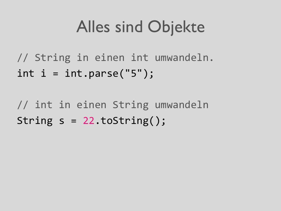 Alles sind Objekte // String in einen int umwandeln. int i = int.parse(