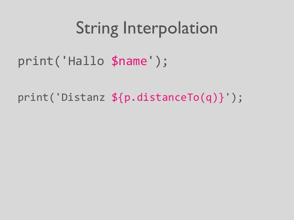 String Interpolation print('Hallo $name'); print('Distanz ${p.distanceTo(q)}');