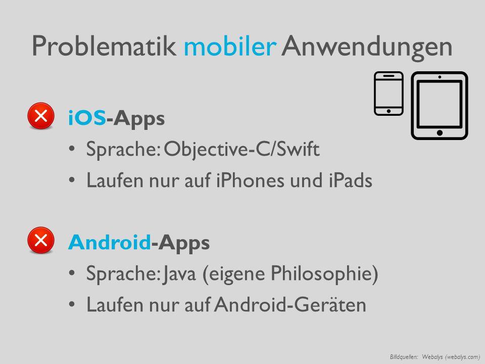 Problematik mobiler Anwendungen iOS-Apps Sprache: Objective-C/Swift Laufen nur auf iPhones und iPads Android-Apps Sprache: Java (eigene Philosophie) Laufen nur auf Android-Geräten Billdquellen: Webalys (webalys.com)