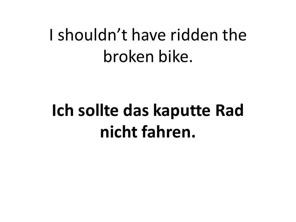 I shouldn't have ridden the broken bike. Ich sollte das kaputte Rad nicht fahren.