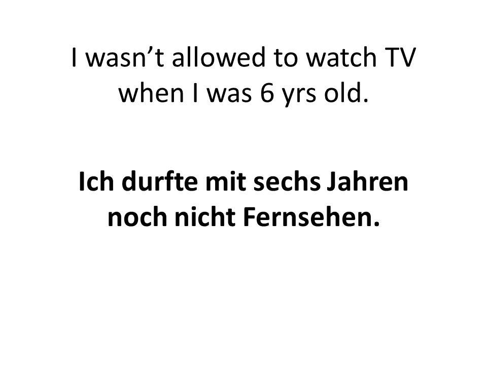 I wasn't allowed to watch TV when I was 6 yrs old. Ich durfte mit sechs Jahren noch nicht Fernsehen.