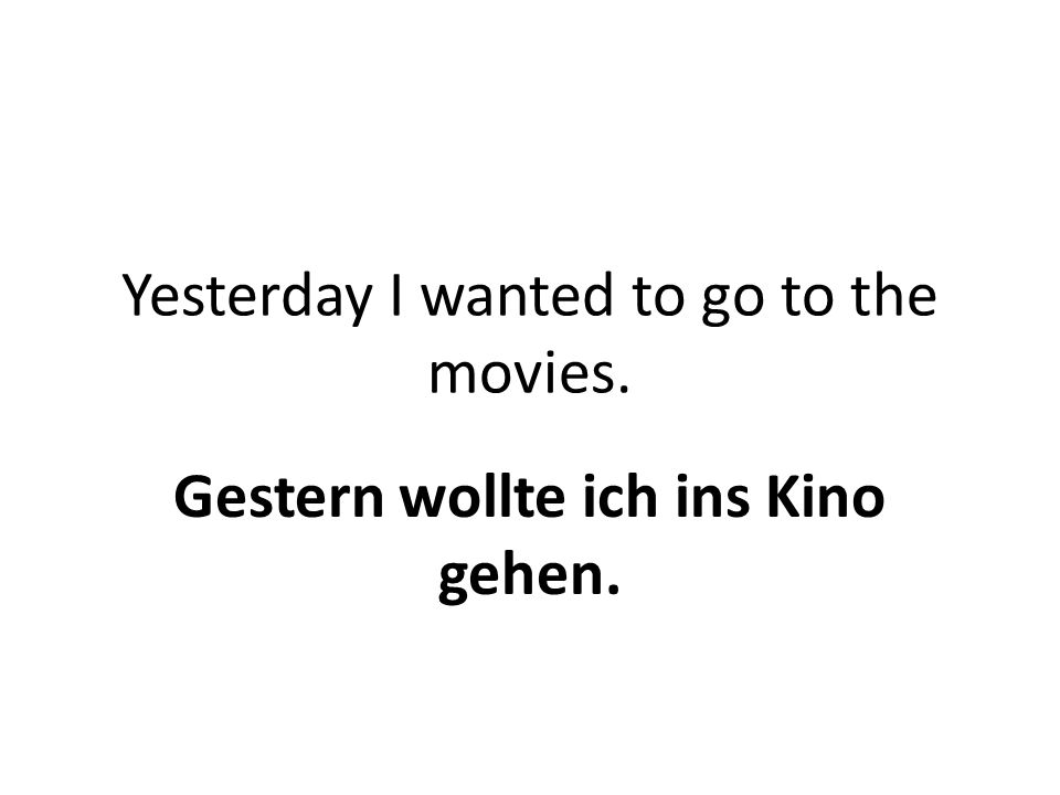 Yesterday I wanted to go to the movies. Gestern wollte ich ins Kino gehen.