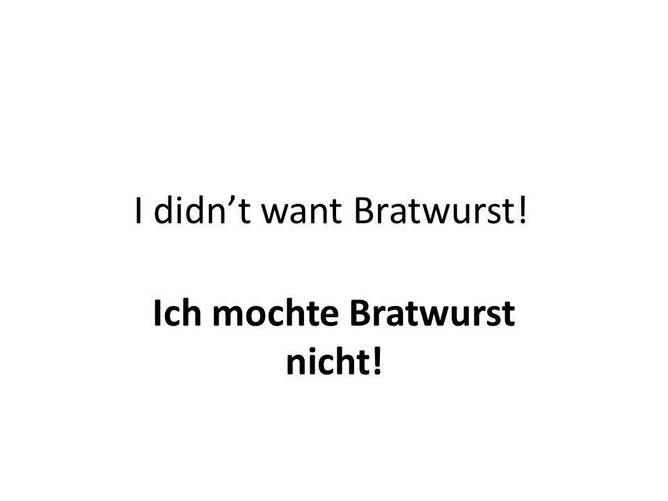 I didn't want Bratwurst! Ich mochte Bratwurst nicht!