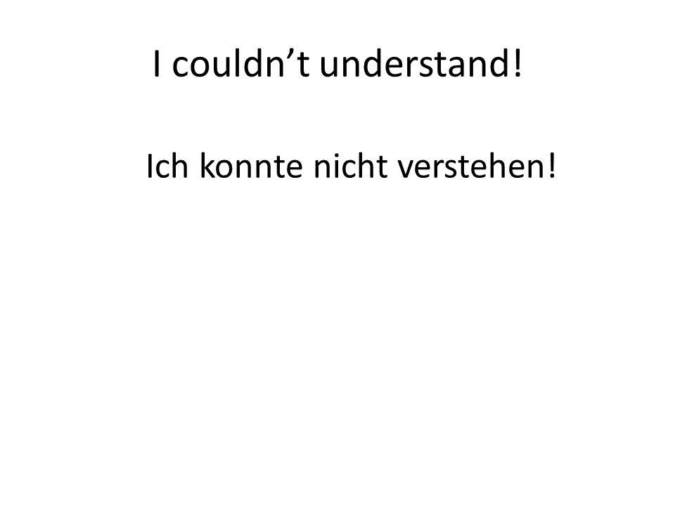I couldn't understand! Ich konnte nicht verstehen!