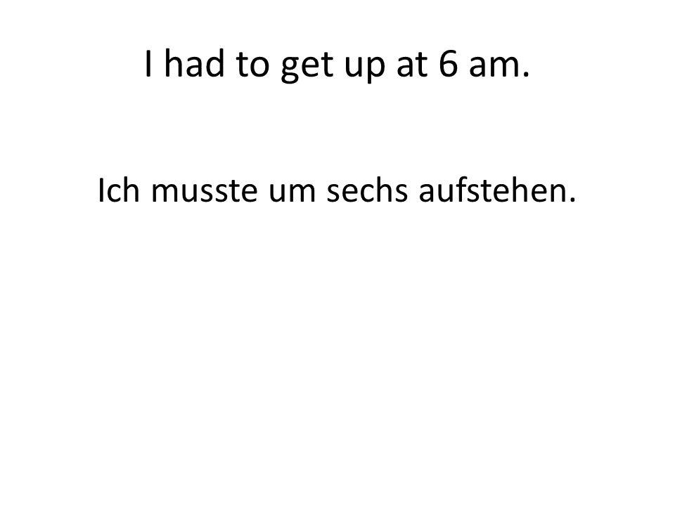 I had to get up at 6 am. Ich musste um sechs aufstehen.